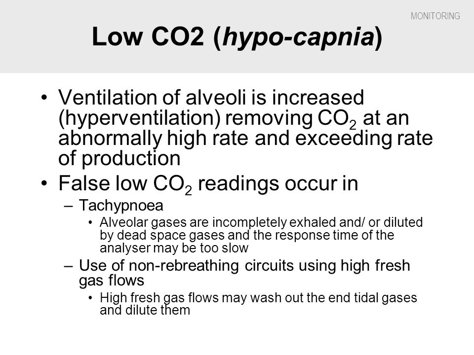Low CO2 (hypo-capnia) Ventilation of alveoli is increased (hyperventilation) removing CO2 at an abnormally high rate and exceeding rate of production.