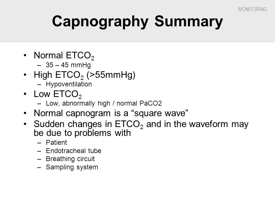 Capnography Summary Normal ETCO2 High ETCO2 (>55mmHg) Low ETCO2