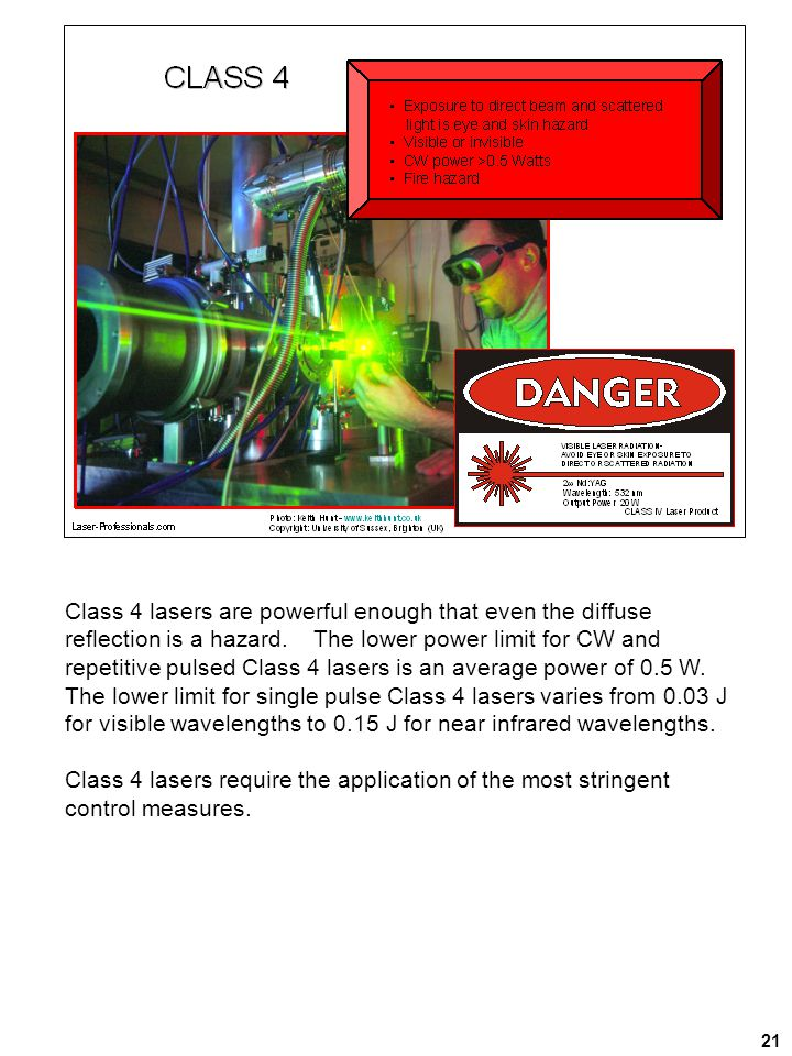 Class 4 lasers are powerful enough that even the diffuse reflection is a hazard. The lower power limit for CW and repetitive pulsed Class 4 lasers is an average power of 0.5 W. The lower limit for single pulse Class 4 lasers varies from 0.03 J for visible wavelengths to 0.15 J for near infrared wavelengths.