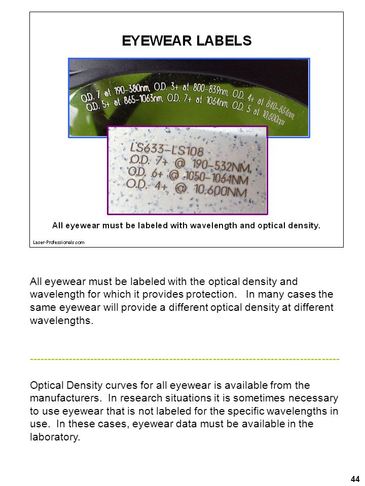 All eyewear must be labeled with the optical density and wavelength for which it provides protection. In many cases the same eyewear will provide a different optical density at different wavelengths.