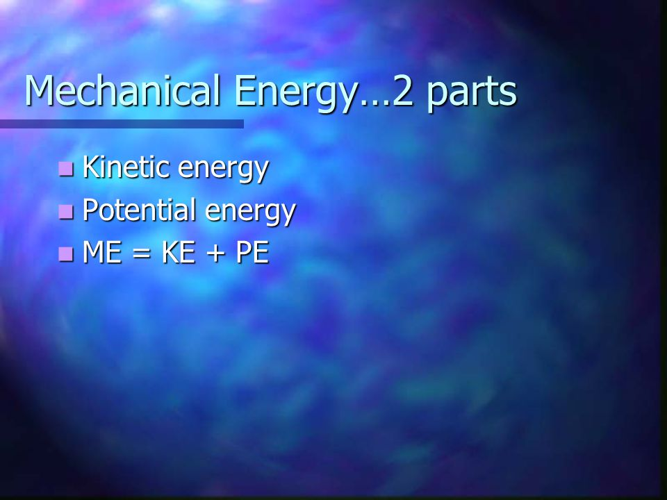 Mechanical Energy…2 parts