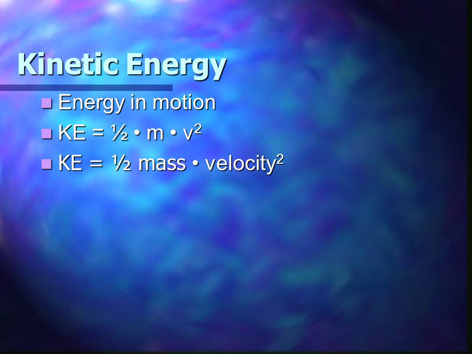 Kinetic Energy Energy in motion KE = ½ • m • v2