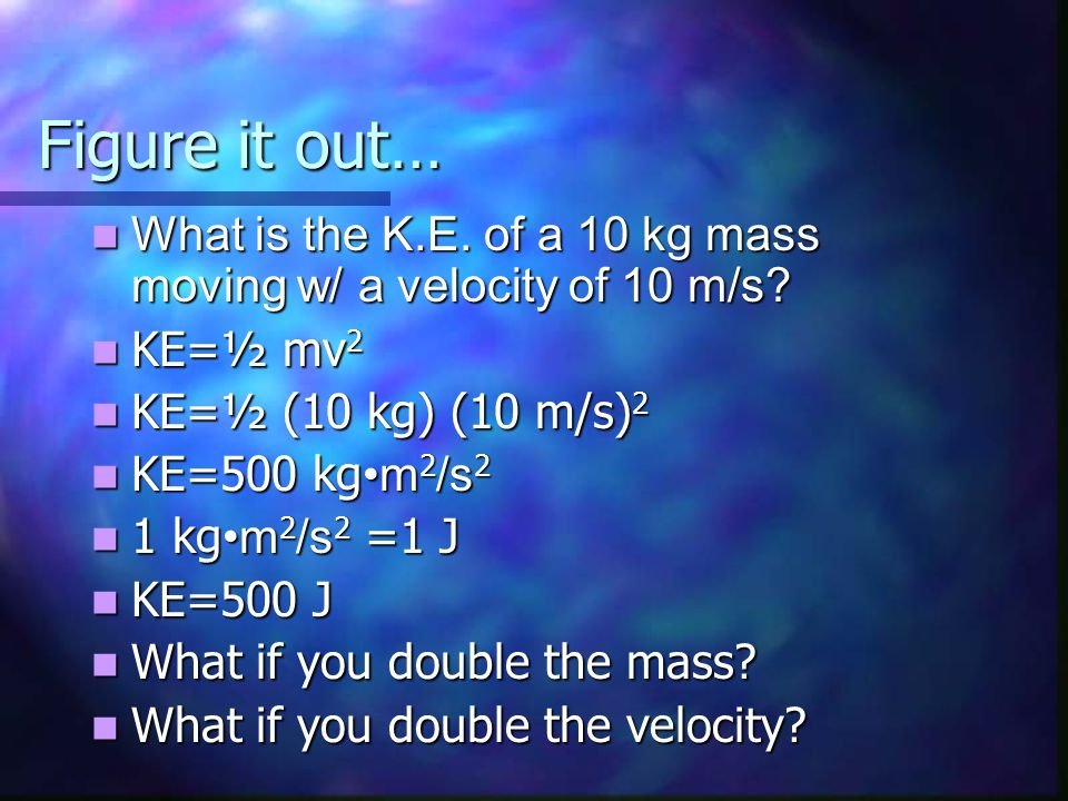 Figure it out… What is the K.E. of a 10 kg mass moving w/ a velocity of 10 m/s KE=½ mv2. KE=½ (10 kg) (10 m/s)2.