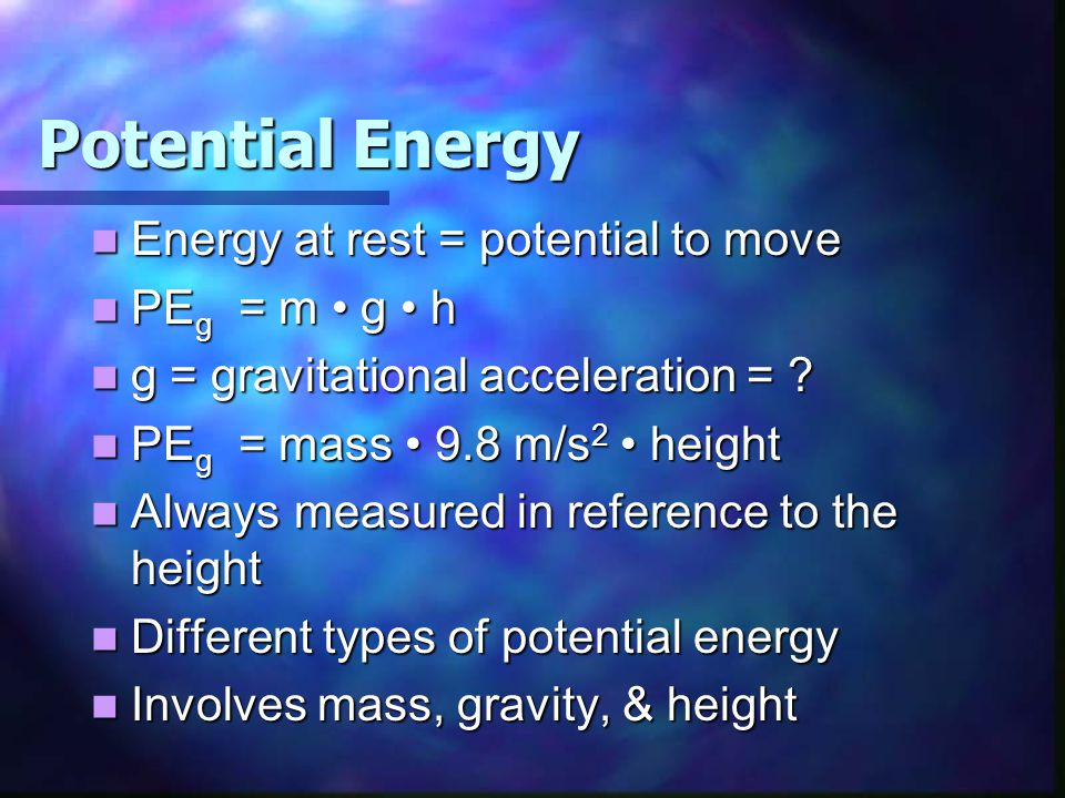 Potential Energy Energy at rest = potential to move PEg = m • g • h