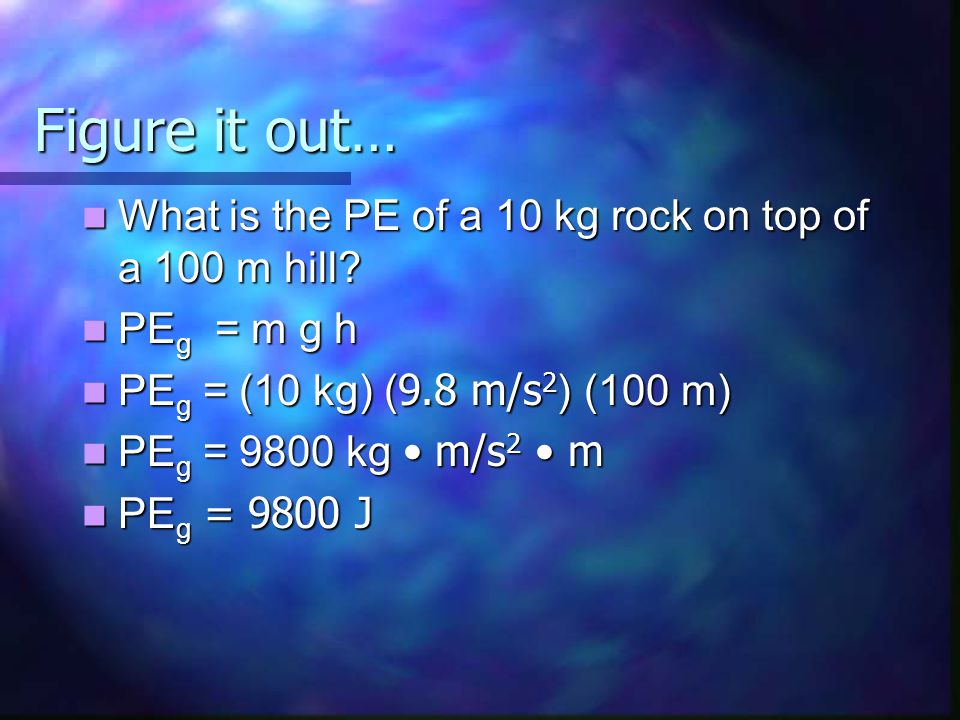 Figure it out… What is the PE of a 10 kg rock on top of a 100 m hill