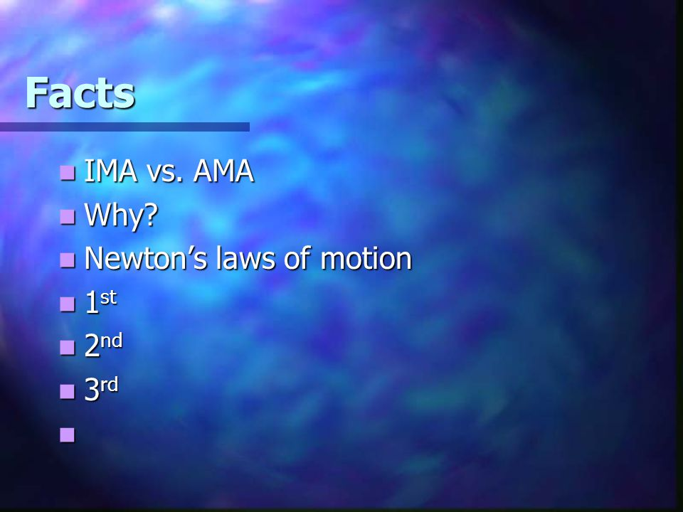 Facts IMA vs. AMA Why Newton's laws of motion 1st 2nd 3rd