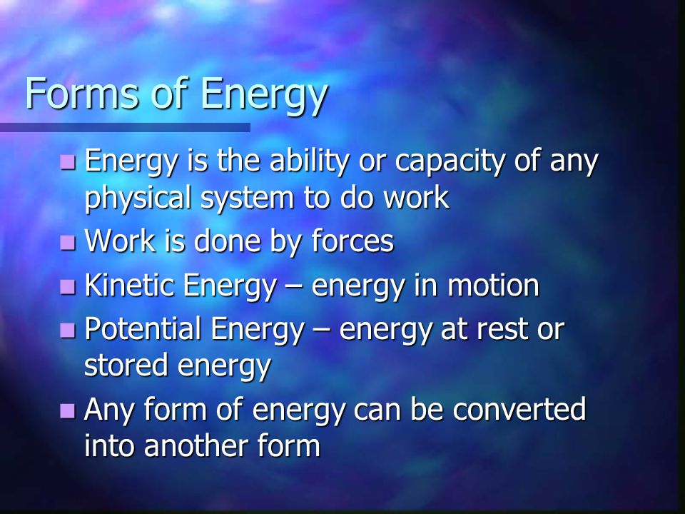 Forms of Energy Energy is the ability or capacity of any physical system to do work. Work is done by forces.