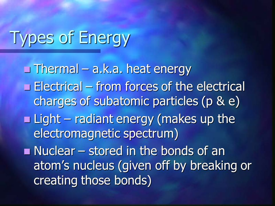 Types of Energy Thermal – a.k.a. heat energy