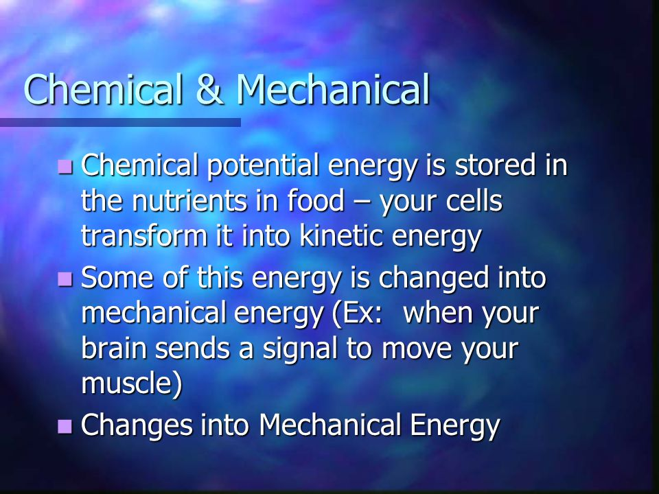 Chemical & Mechanical Chemical potential energy is stored in the nutrients in food – your cells transform it into kinetic energy.