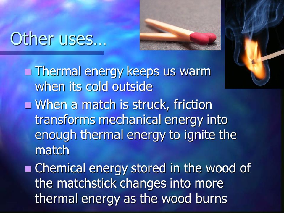 Other uses… Thermal energy keeps us warm when its cold outside