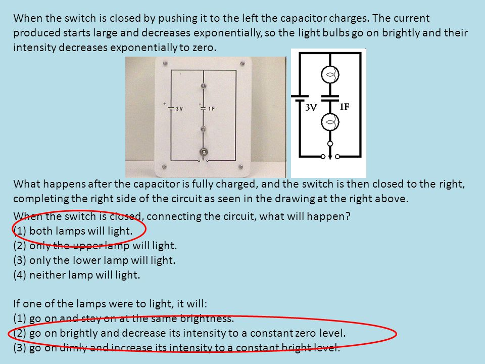 When the switch is closed by pushing it to the left the capacitor charges. The current produced starts large and decreases exponentially, so the light bulbs go on brightly and their intensity decreases exponentially to zero.