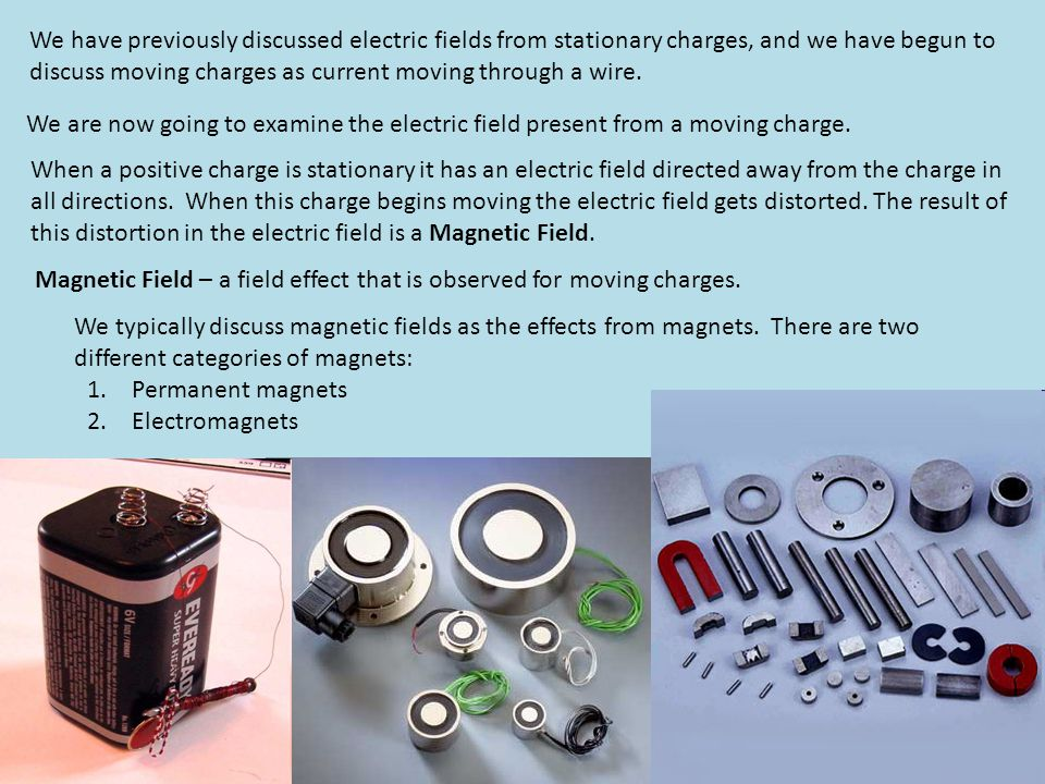 We have previously discussed electric fields from stationary charges, and we have begun to discuss moving charges as current moving through a wire.