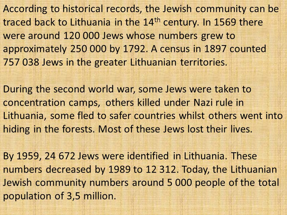 According to historical records, the Jewish community can be traced back to Lithuania in the 14th century. In 1569 there were around 120 000 Jews whose numbers grew to approximately 250 000 by 1792. A census in 1897 counted 757 038 Jews in the greater Lithuanian territories.