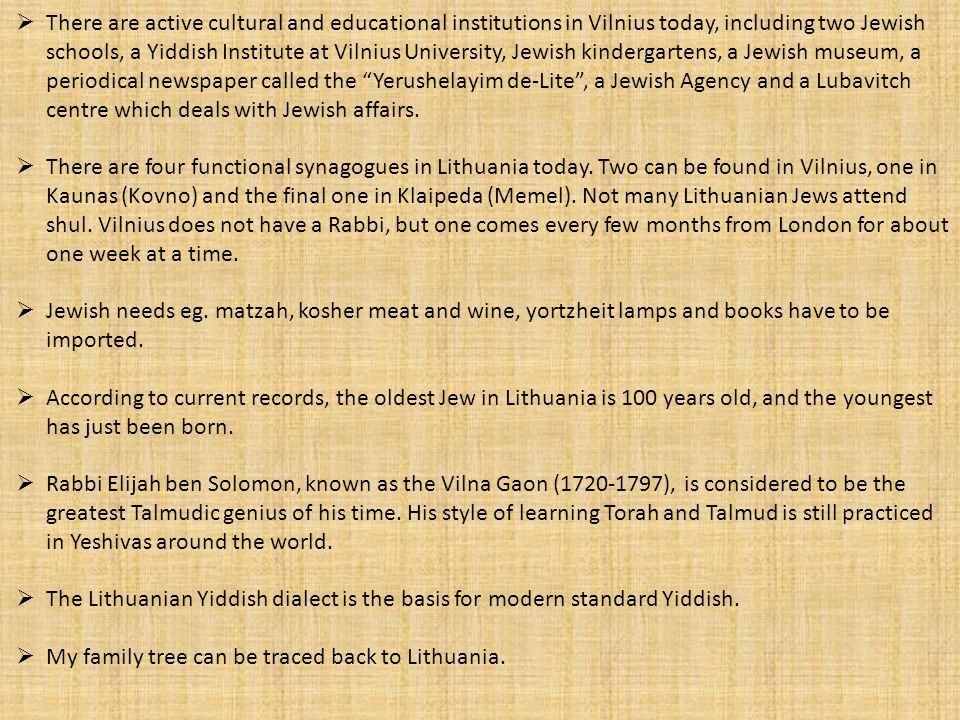 There are active cultural and educational institutions in Vilnius today, including two Jewish schools, a Yiddish Institute at Vilnius University, Jewish kindergartens, a Jewish museum, a periodical newspaper called the Yerushelayim de-Lite , a Jewish Agency and a Lubavitch centre which deals with Jewish affairs.