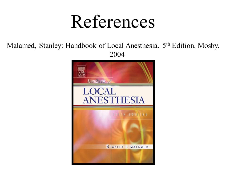 References Malamed, Stanley: Handbook of Local Anesthesia. 5th Edition. Mosby. 2004