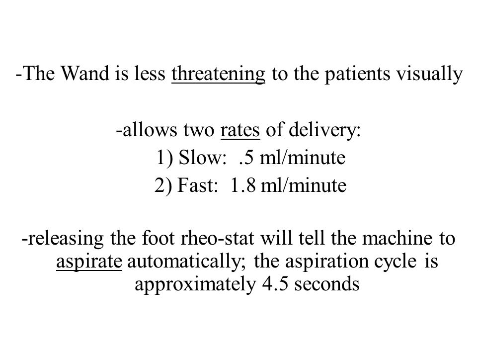 -The Wand is less threatening to the patients visually -allows two rates of delivery: 1) Slow: .5 ml/minute 2) Fast: 1.8 ml/minute -releasing the foot rheo-stat will tell the machine to aspirate automatically; the aspiration cycle is approximately 4.5 seconds