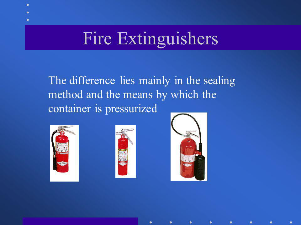 Fire Extinguishers The difference lies mainly in the sealing method and the means by which the container is pressurized.