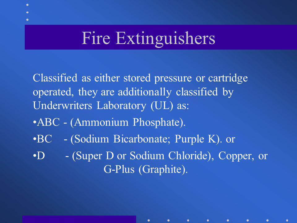 Fire Extinguishers Classified as either stored pressure or cartridge operated, they are additionally classified by Underwriters Laboratory (UL) as: