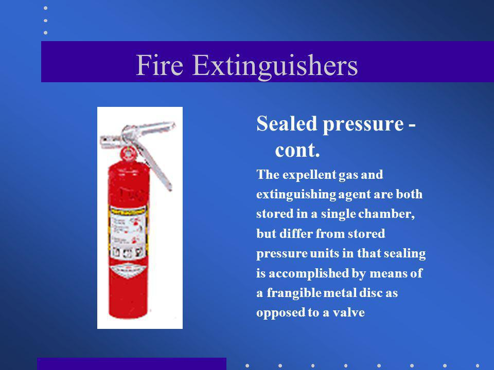 Fire Extinguishers Sealed pressure - cont. The expellent gas and