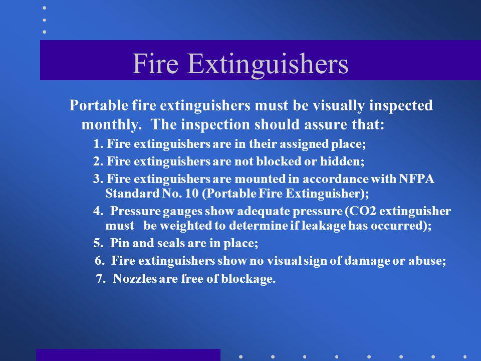 Fire Extinguishers Portable fire extinguishers must be visually inspected monthly. The inspection should assure that: