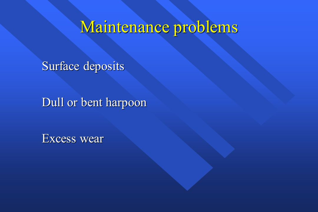 Maintenance problems Surface deposits Dull or bent harpoon Excess wear