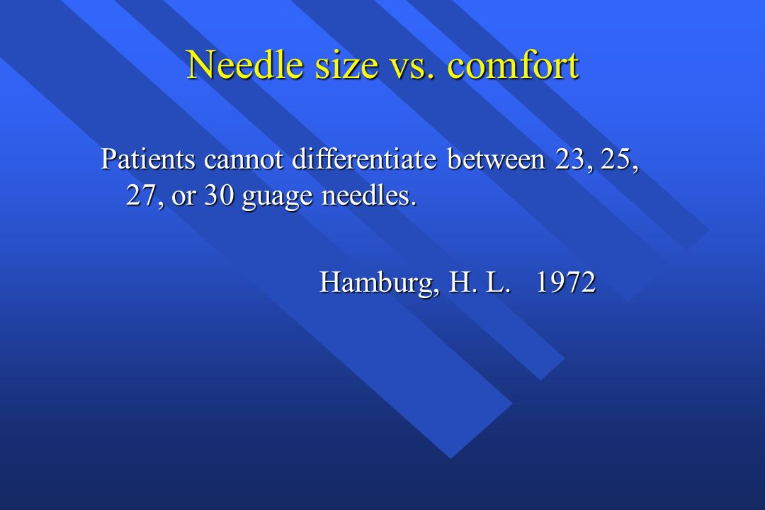 Needle size vs. comfort Patients cannot differentiate between 23, 25, 27, or 30 guage needles.