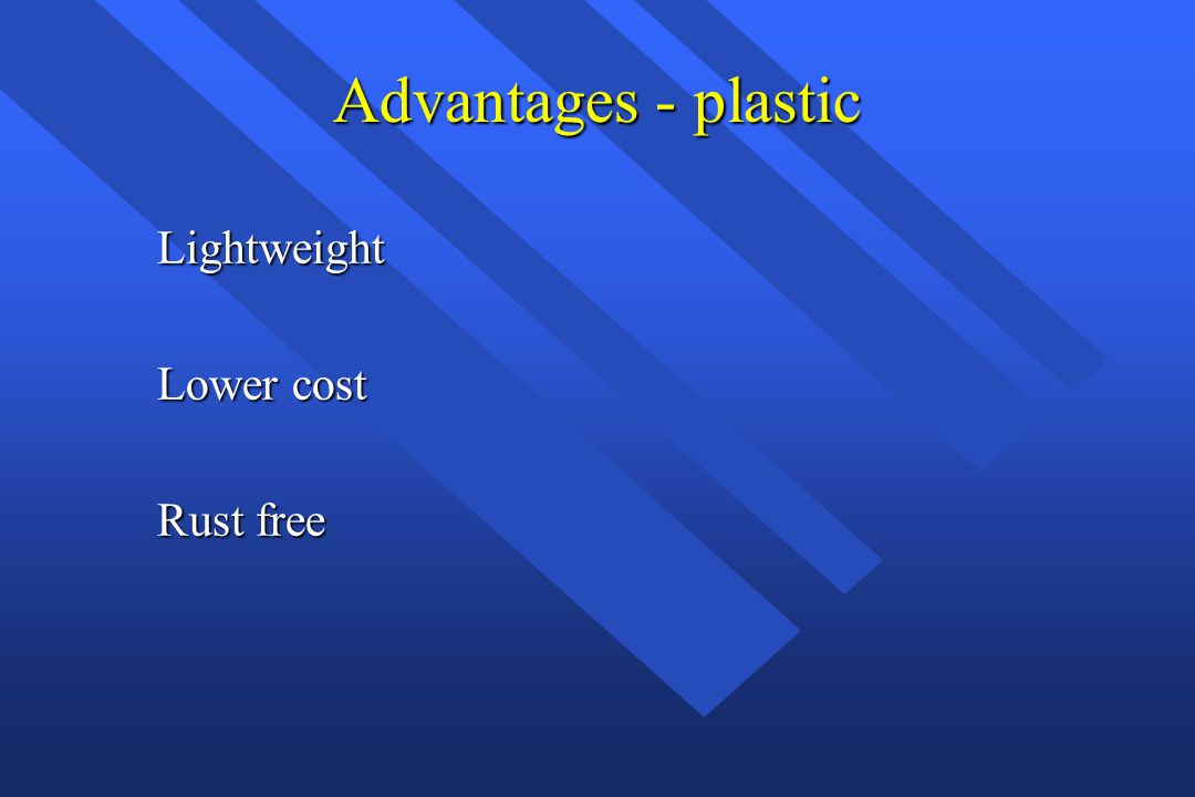 Advantages - plastic Lightweight Lower cost Rust free