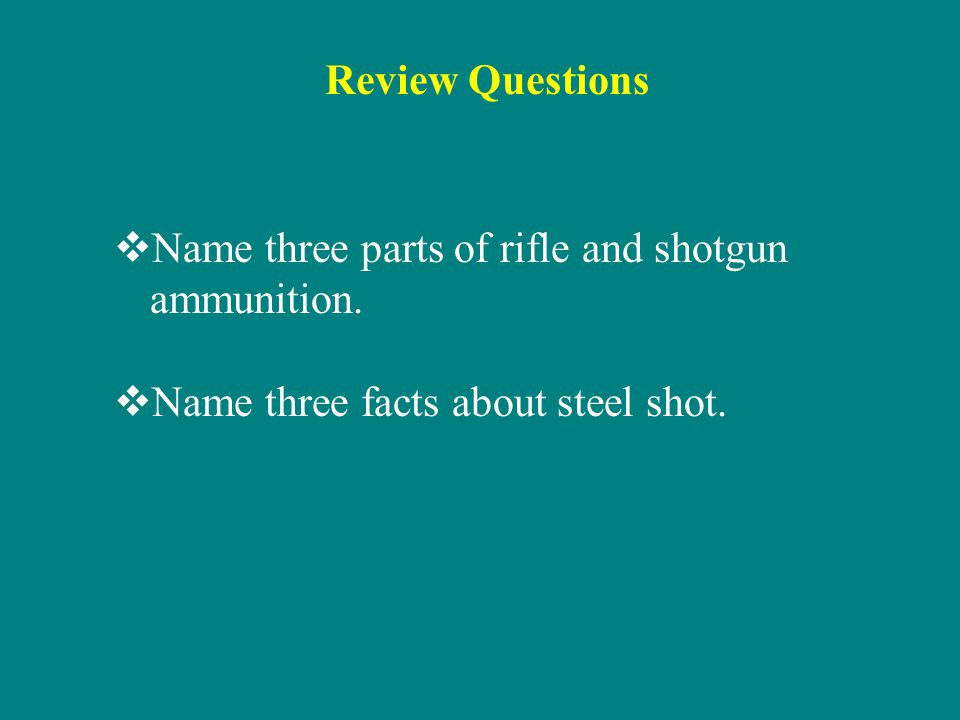 Review Questions Name three parts of rifle and shotgun ammunition.