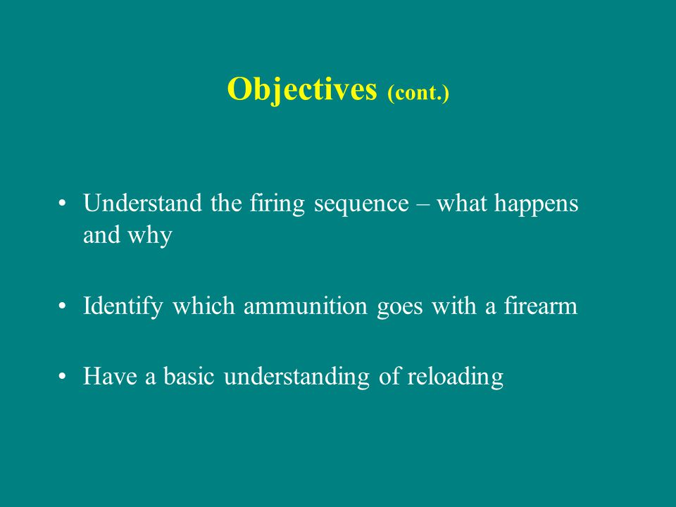 Objectives (cont.) Understand the firing sequence – what happens and why. Identify which ammunition goes with a firearm.