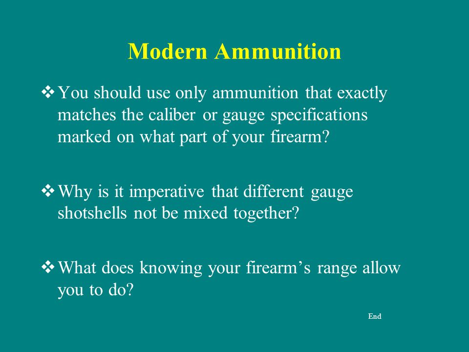 Modern Ammunition You should use only ammunition that exactly matches the caliber or gauge specifications marked on what part of your firearm