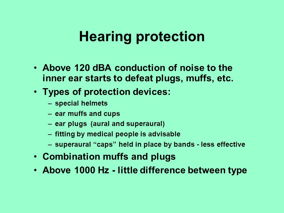 Hearing protection Above 120 dBA conduction of noise to the inner ear starts to defeat plugs, muffs, etc.