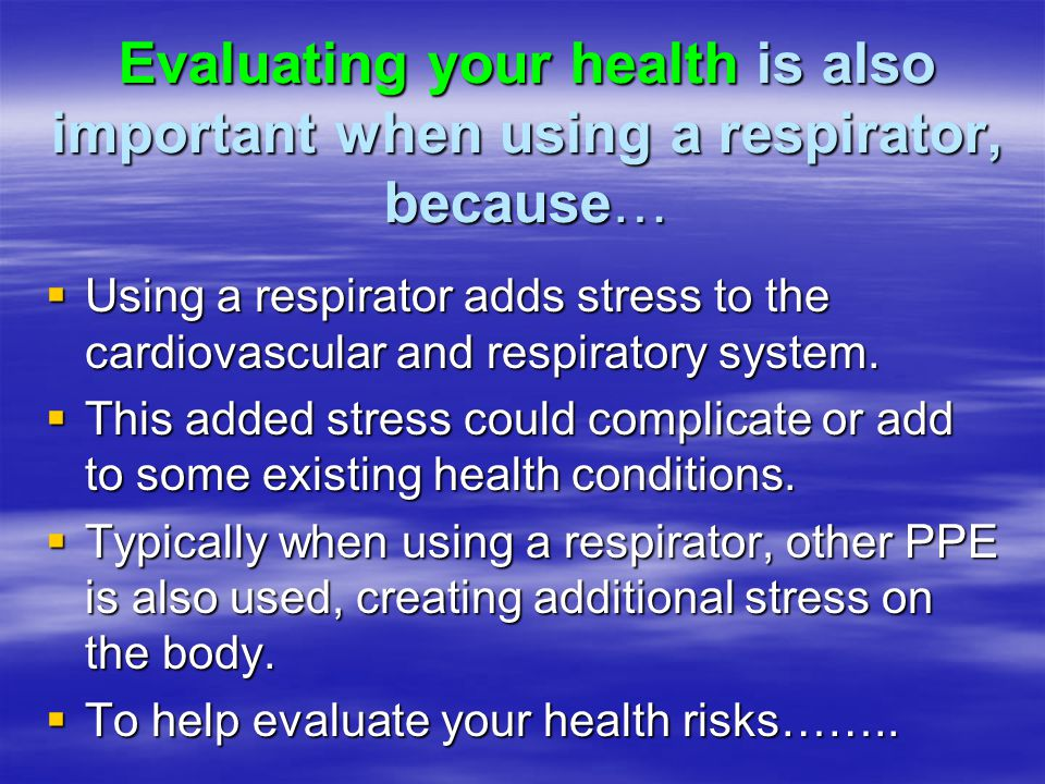 Evaluating your health is also important when using a respirator, because…