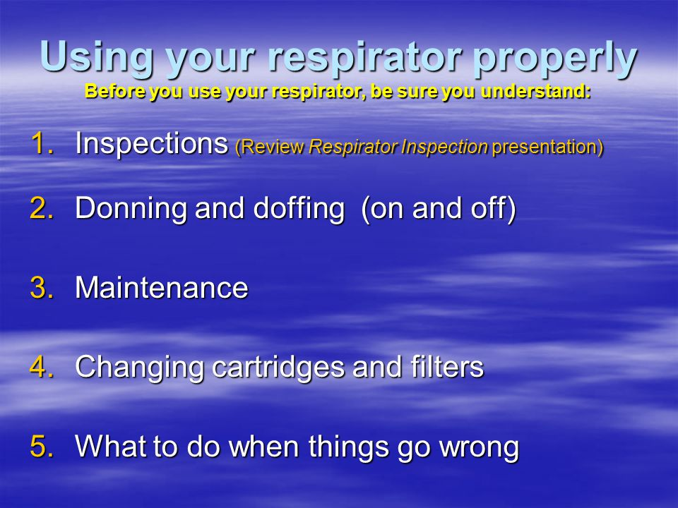 Using your respirator properly Before you use your respirator, be sure you understand: