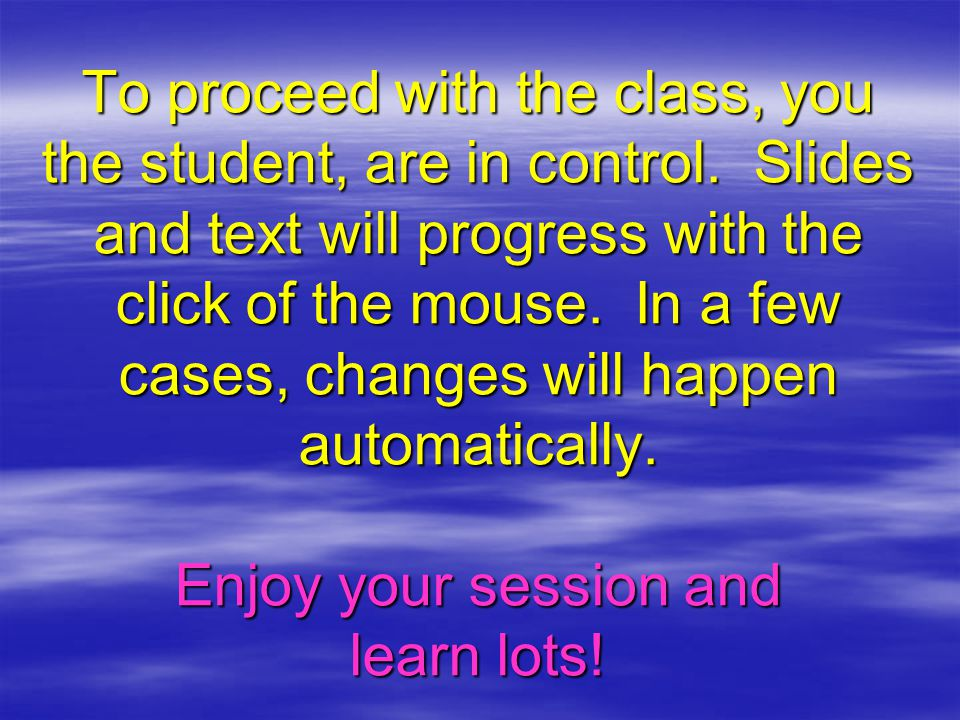 To proceed with the class, you the student, are in control