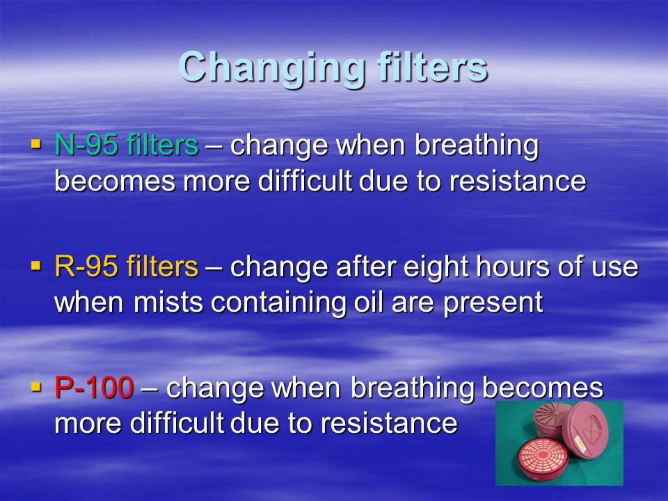 Changing filters N-95 filters – change when breathing becomes more difficult due to resistance.