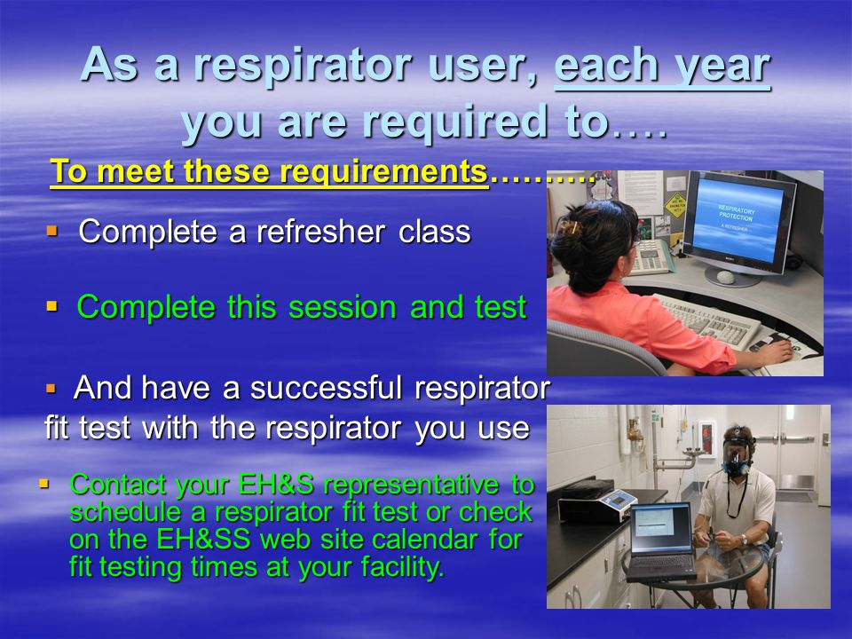 As a respirator user, each year you are required to….