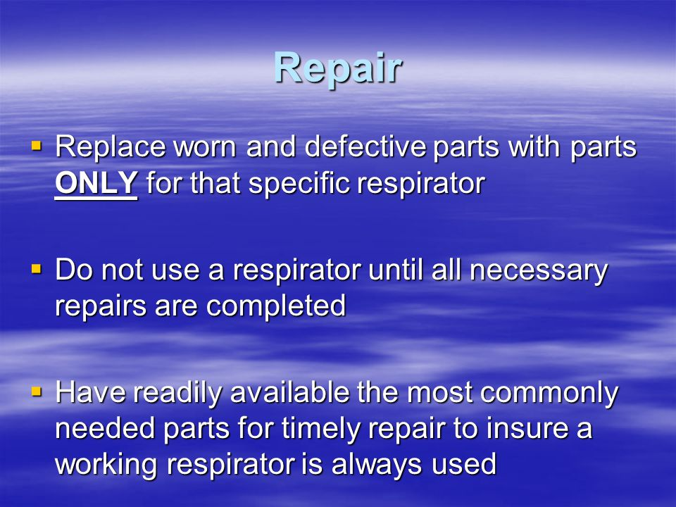 Repair Replace worn and defective parts with parts ONLY for that specific respirator.