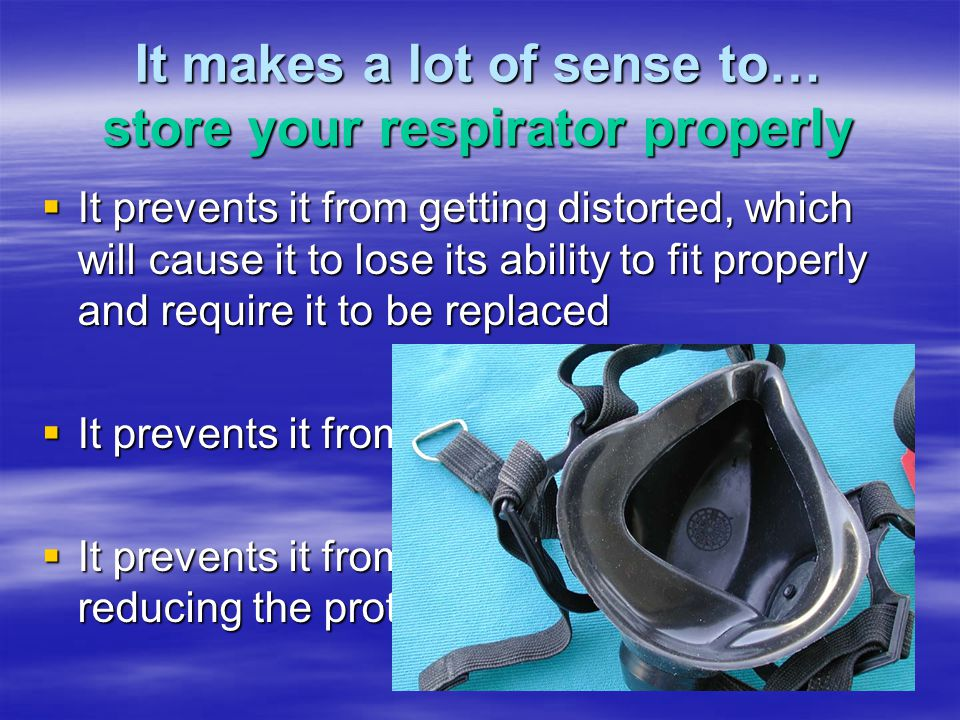 It makes a lot of sense to… store your respirator properly