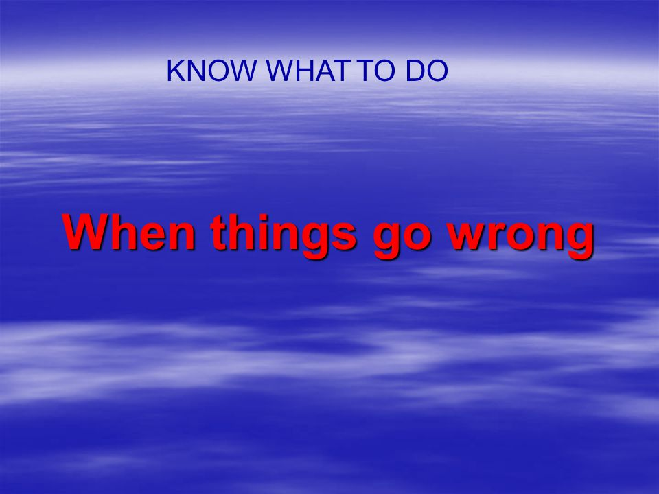 When things go wrong KNOW WHAT TO DO