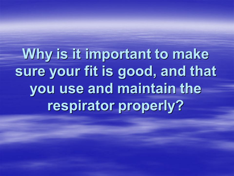 Why is it important to make sure your fit is good, and that you use and maintain the respirator properly