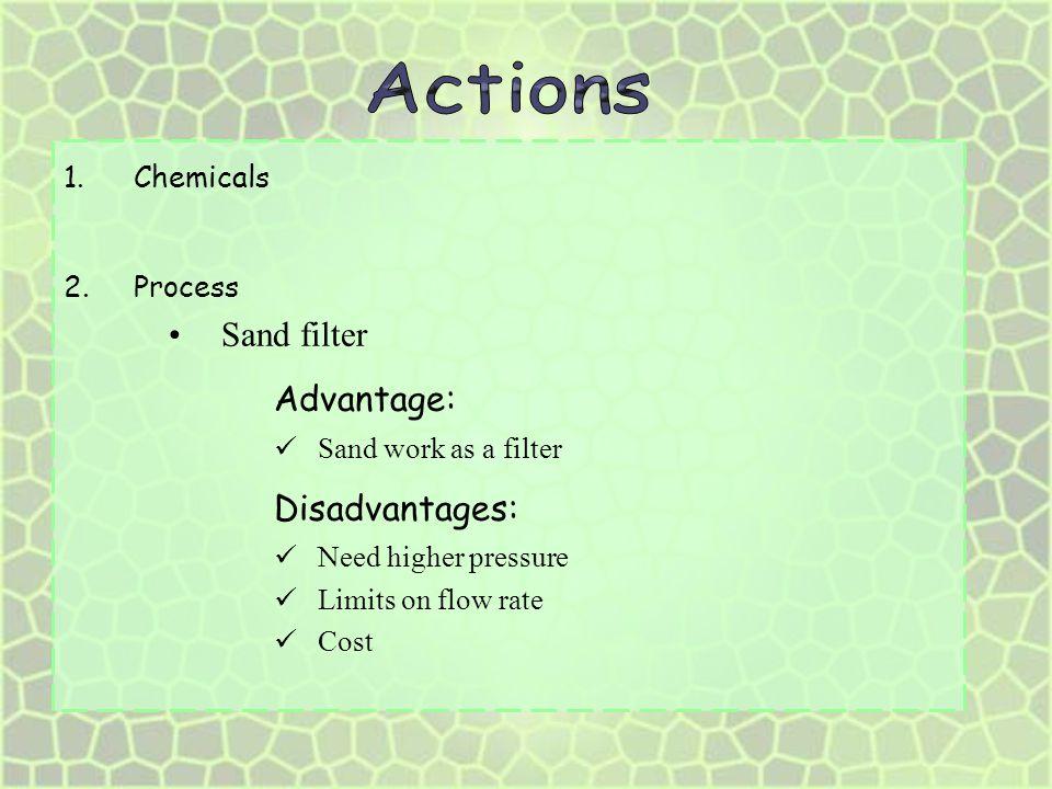 Actions Advantage: Disadvantages: Sand filter Chemicals Process