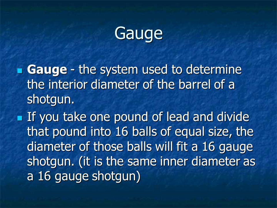Gauge Gauge - the system used to determine the interior diameter of the barrel of a shotgun.