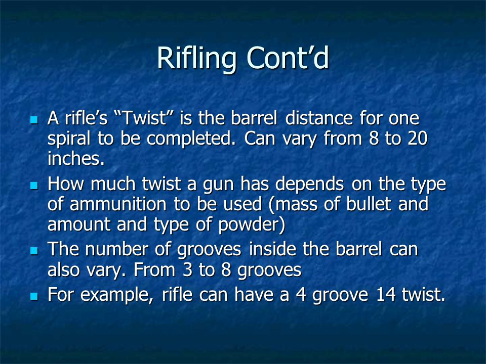Rifling Cont'd A rifle's Twist is the barrel distance for one spiral to be completed. Can vary from 8 to 20 inches.