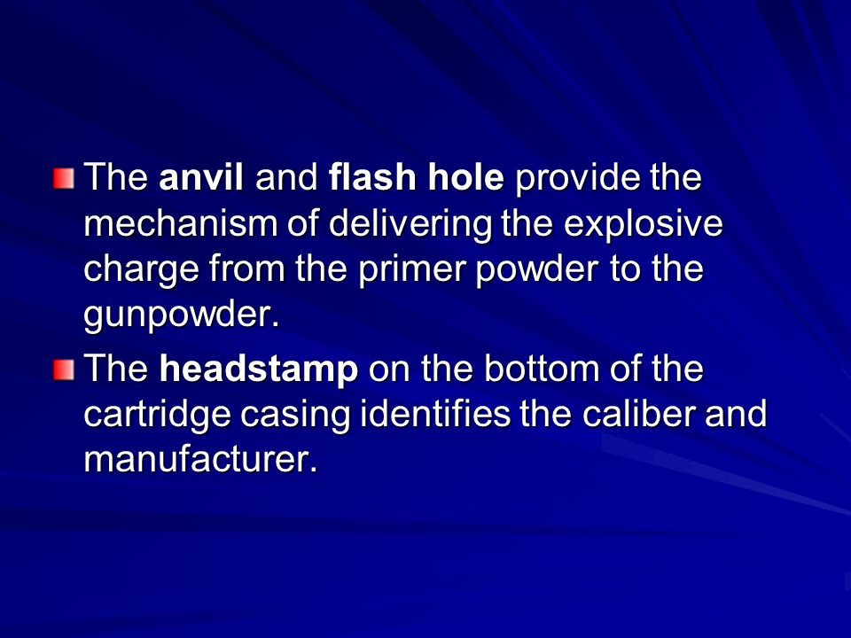 The anvil and flash hole provide the mechanism of delivering the explosive charge from the primer powder to the gunpowder.