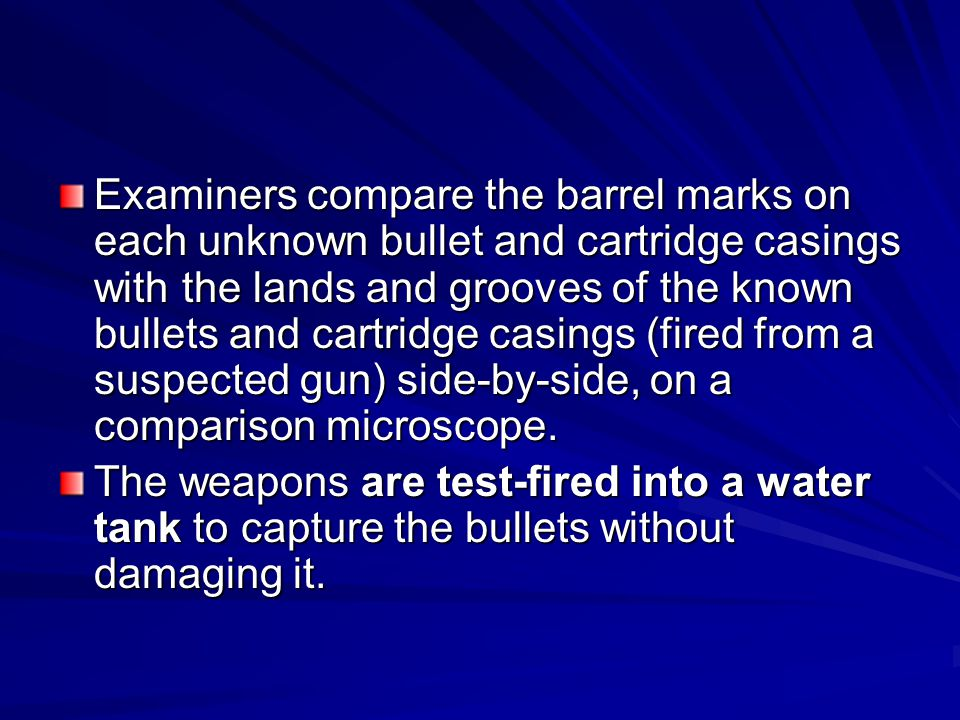 Examiners compare the barrel marks on each unknown bullet and cartridge casings with the lands and grooves of the known bullets and cartridge casings (fired from a suspected gun) side-by-side, on a comparison microscope.