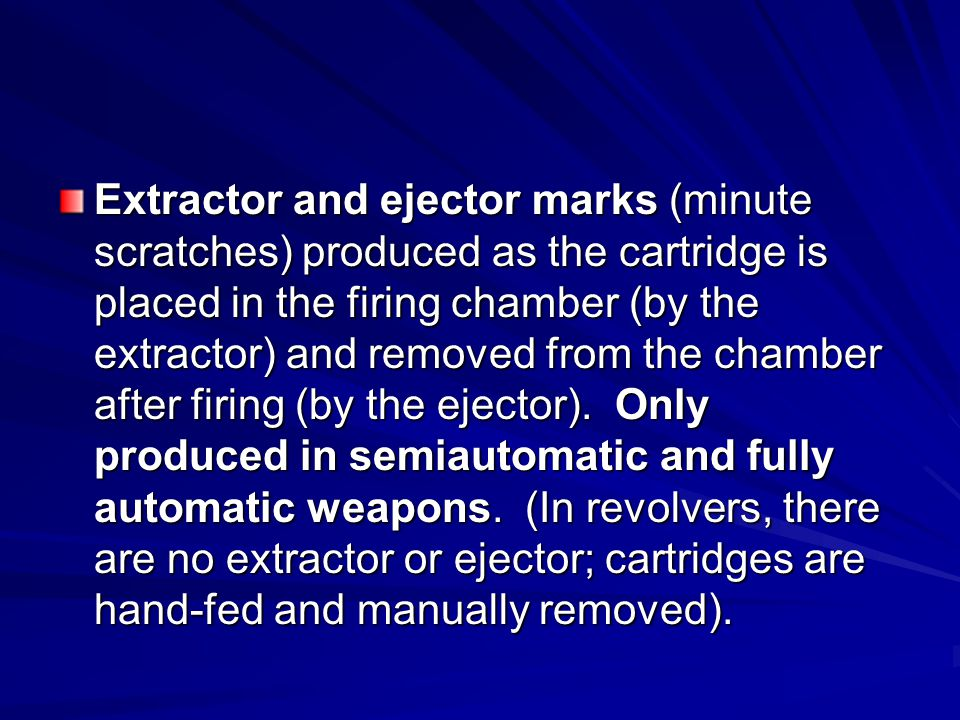 Extractor and ejector marks (minute scratches) produced as the cartridge is placed in the firing chamber (by the extractor) and removed from the chamber after firing (by the ejector).