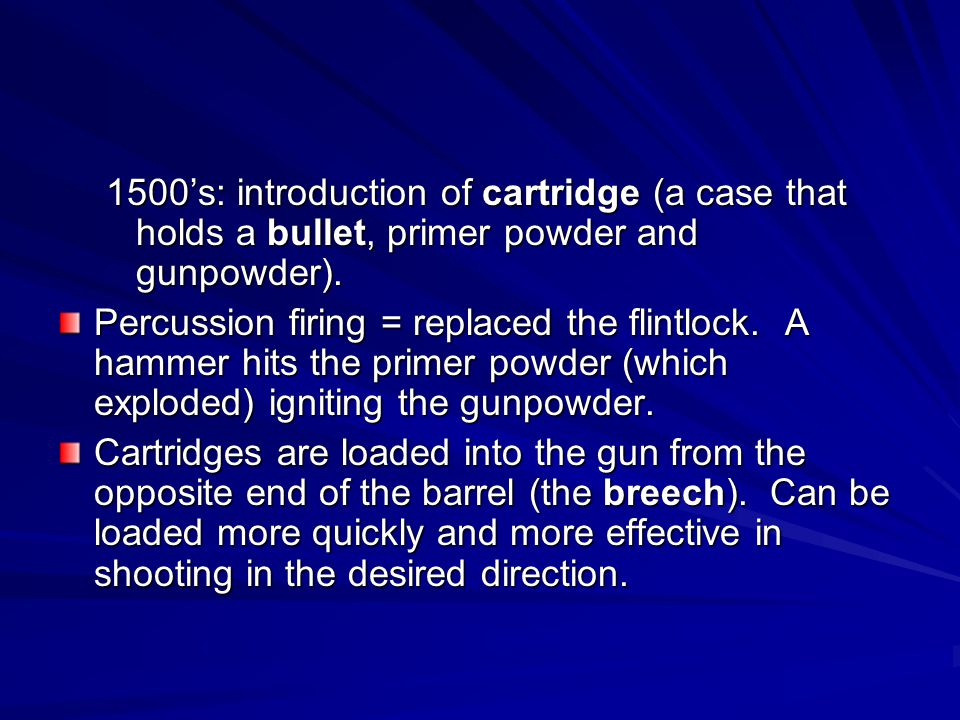1500's: introduction of cartridge (a case that holds a bullet, primer powder and gunpowder).
