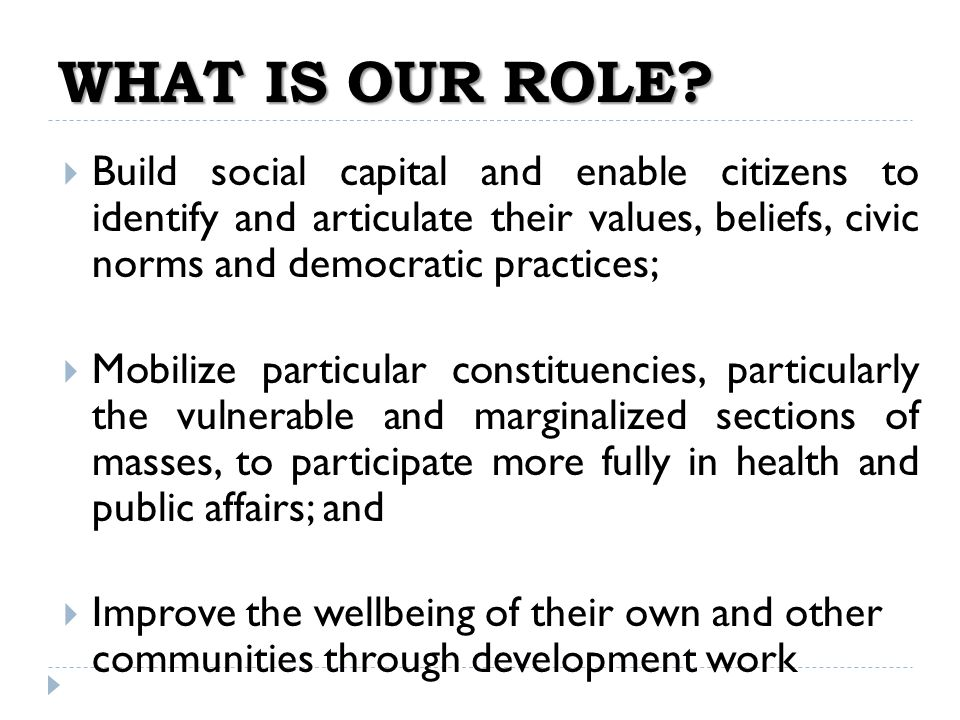 WHAT IS OUR ROLE Build social capital and enable citizens to identify and articulate their values, beliefs, civic norms and democratic practices;