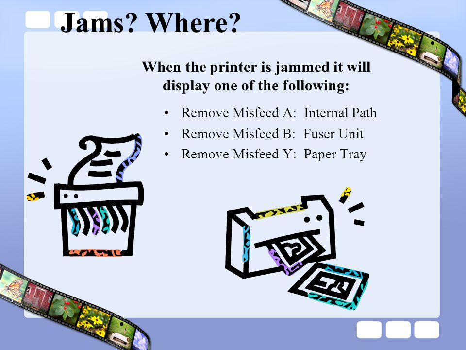 When the printer is jammed it will display one of the following:
