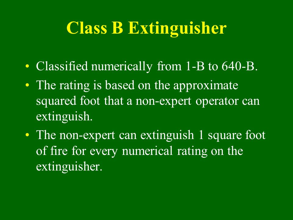 Class B Extinguisher Classified numerically from 1-B to 640-B.